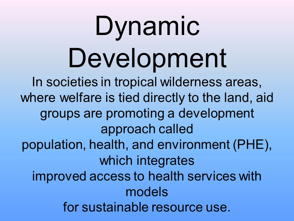 Dynamic Development In societies in tropical wilderness areas, where welfare is tied directly to the land, aid groups are promoting a development appr