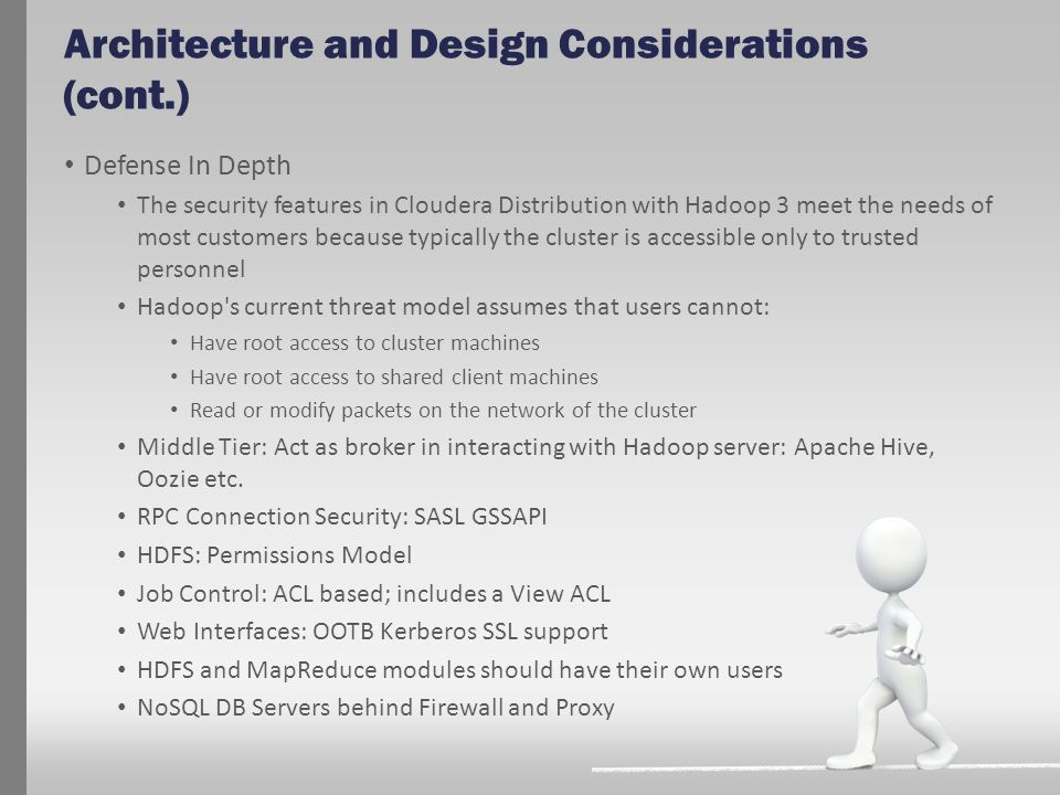 Architecture and Design Considerations (cont.) Defense In Depth The security features in Cloudera Distribution with Hadoop 3 meet the needs of most cu