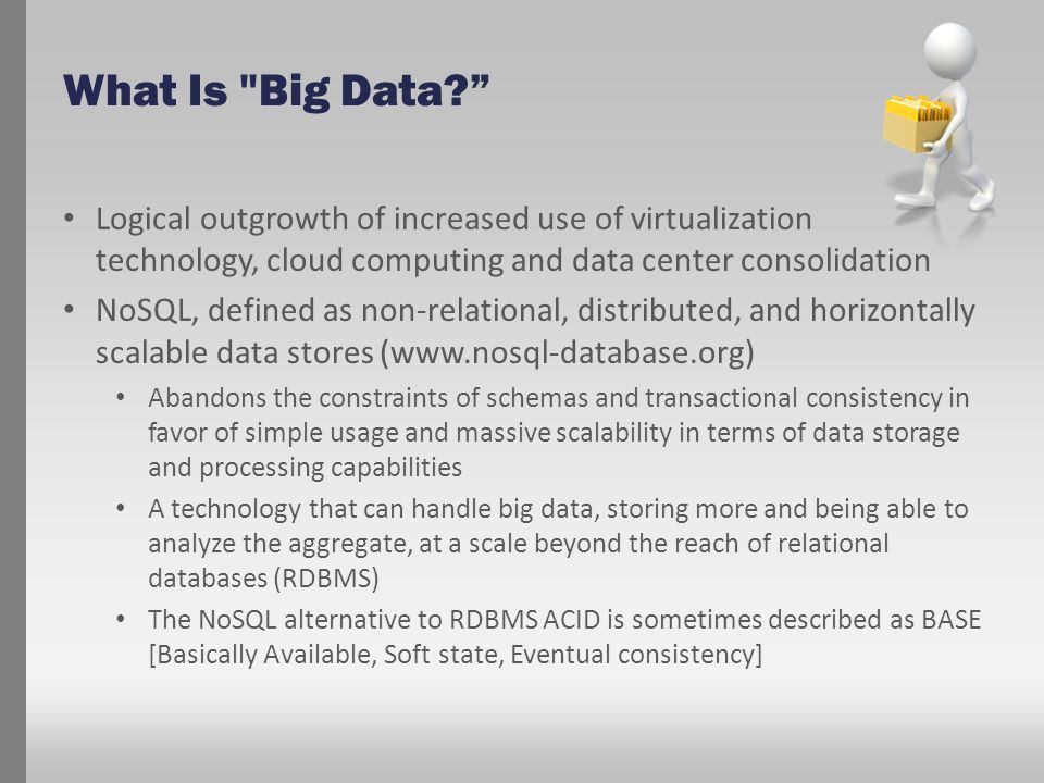 What Is Big Data Logical outgrowth of increased use of virtualization technology, cloud computing and data center consolidation NoSQL, defined as non-relational, distributed, and horizontally scalable data stores (www.nosql-database.org) Abandons the constraints of schemas and transactional consistency in favor of simple usage and massive scalability in terms of data storage and processing capabilities A technology that can handle big data, storing more and being able to analyze the aggregate, at a scale beyond the reach of relational databases (RDBMS) The NoSQL alternative to RDBMS ACID is sometimes described as BASE [Basically Available, Soft state, Eventual consistency]