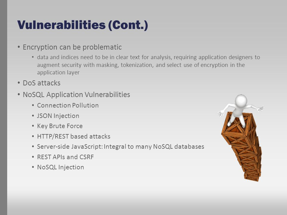 Vulnerabilities (Cont.) Encryption can be problematic data and indices need to be in clear text for analysis, requiring application designers to augme