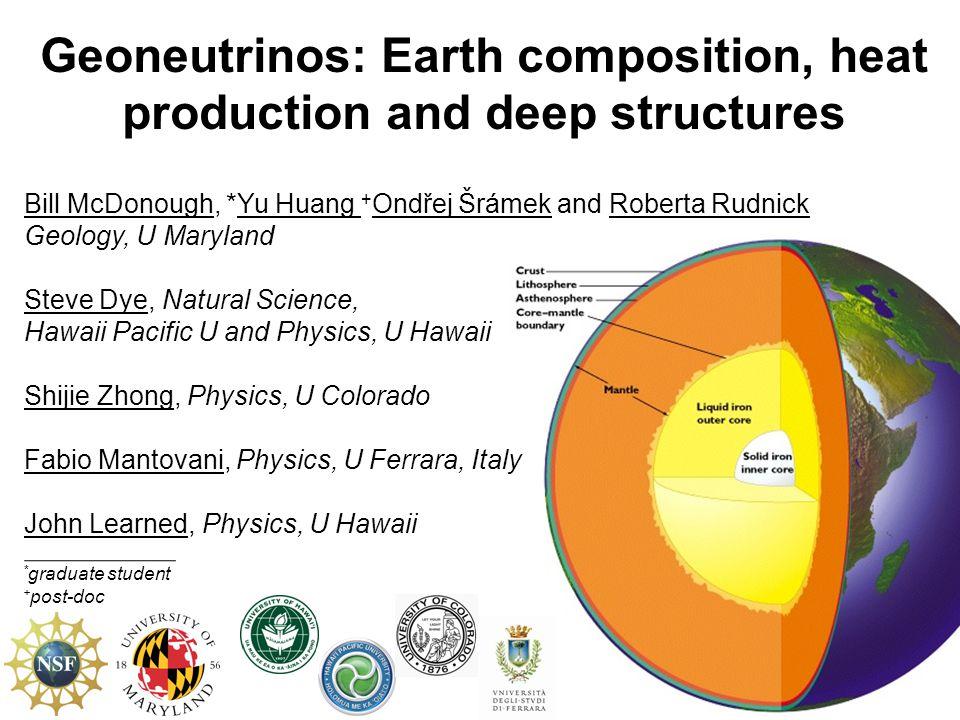 Geoneutrinos: Earth composition, heat production and deep structures Bill McDonough, *Yu Huang + Ondřej Šrámek and Roberta Rudnick Geology, U Maryland