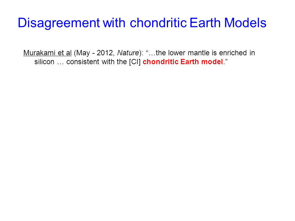 """Disagreement with chondritic Earth Models Murakami et al (May - 2012, Nature): """"…the lower mantle is enriched in silicon … consistent with the [CI] ch"""