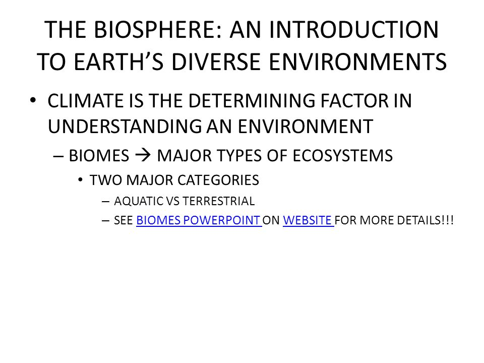 THE BIOSPHERE: AN INTRODUCTION TO EARTH'S DIVERSE ENVIRONMENTS CLIMATE IS THE DETERMINING FACTOR IN UNDERSTANDING AN ENVIRONMENT – BIOMES  MAJOR TYPES OF ECOSYSTEMS TWO MAJOR CATEGORIES – AQUATIC VS TERRESTRIAL – SEE BIOMES POWERPOINT ON WEBSITE FOR MORE DETAILS!!!BIOMES POWERPOINT WEBSITE