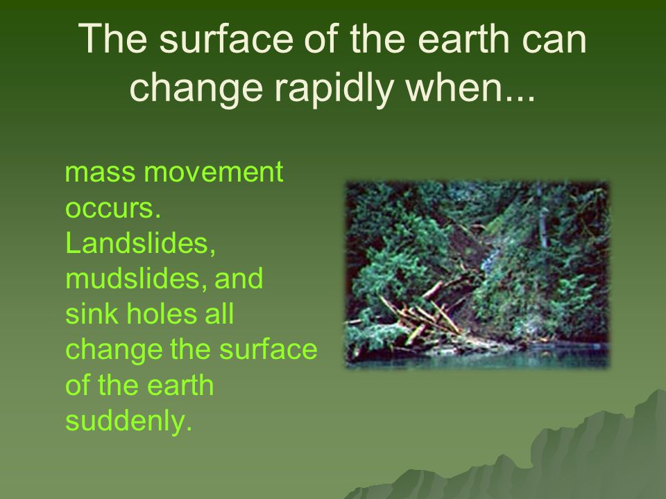 The surface of the earth can change rapidly when...
