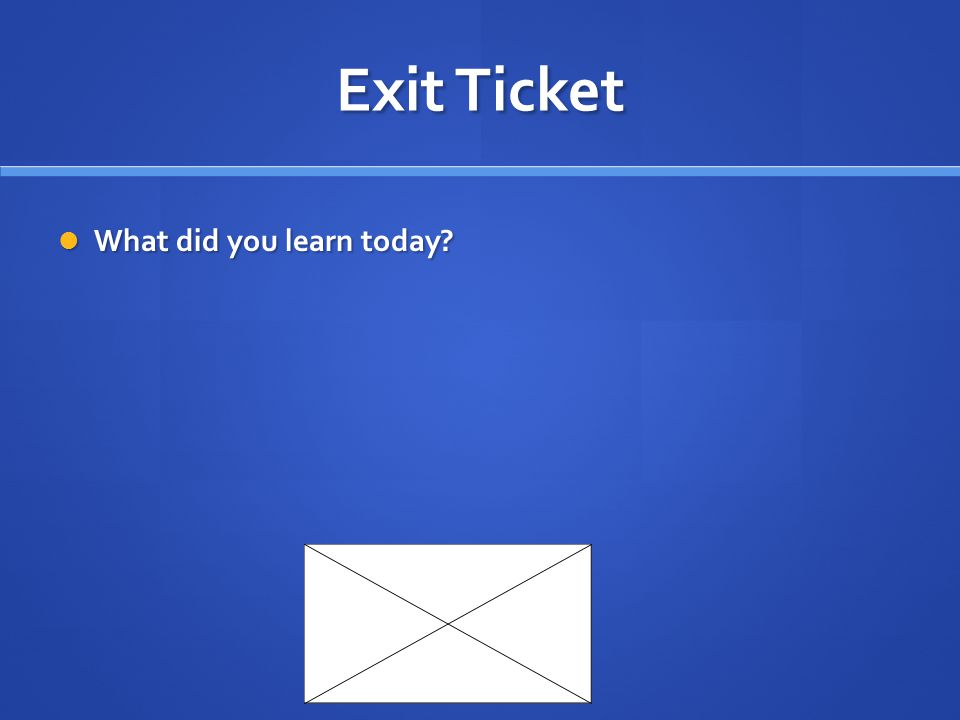 Exit Ticket What did you learn today? What did you learn today?