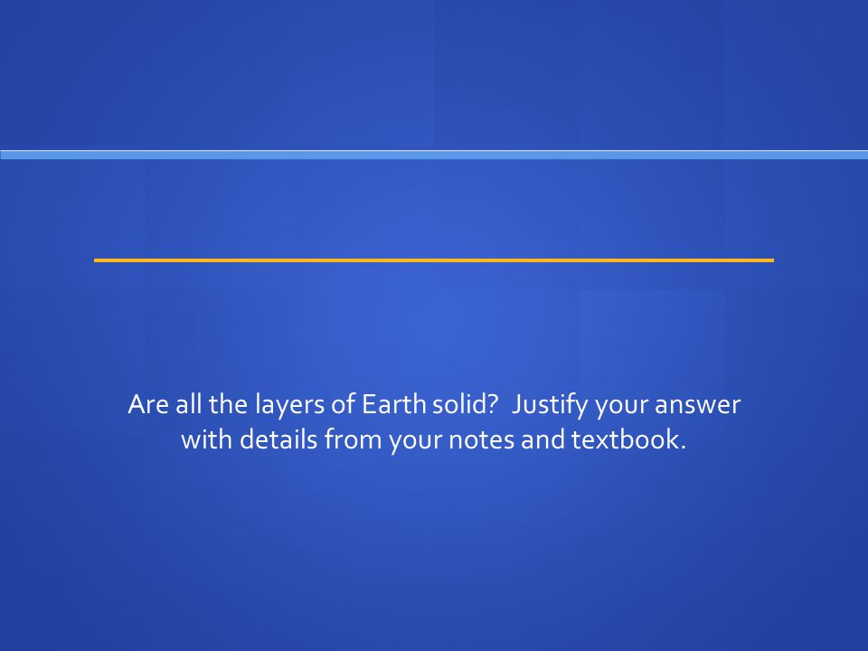 Are all the layers of Earth solid? Justify your answer with details from your notes and textbook.