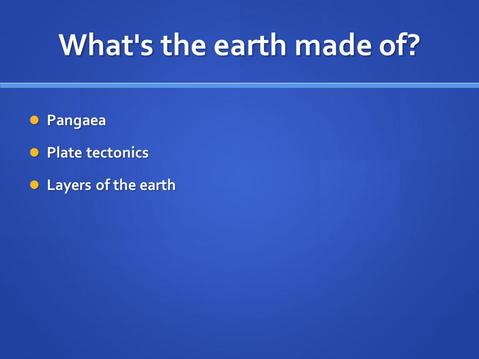 What's the earth made of? Pangaea Pangaea Plate tectonics Plate tectonics Layers of the earth Layers of the earth