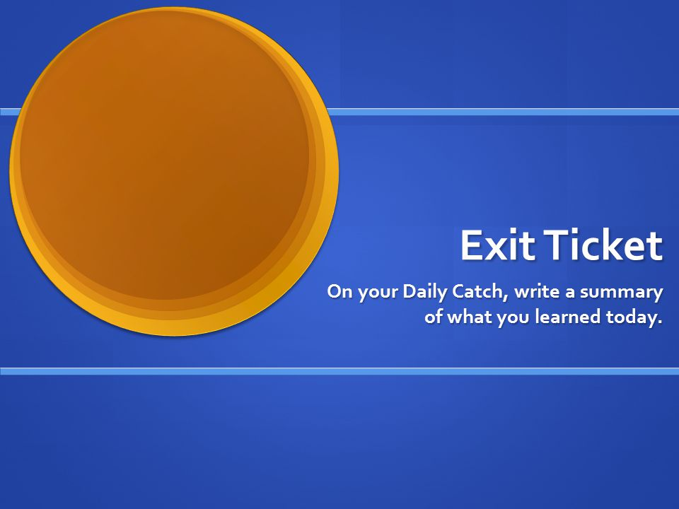 Exit Ticket On your Daily Catch, write a summary of what you learned today.