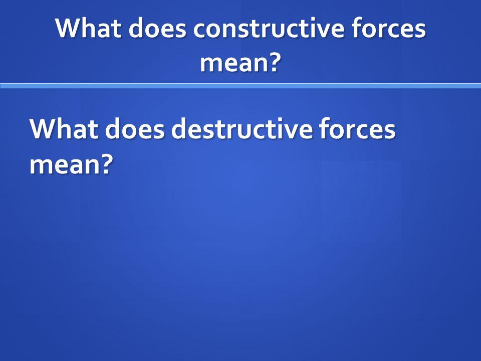 What does constructive forces mean? What does destructive forces mean?