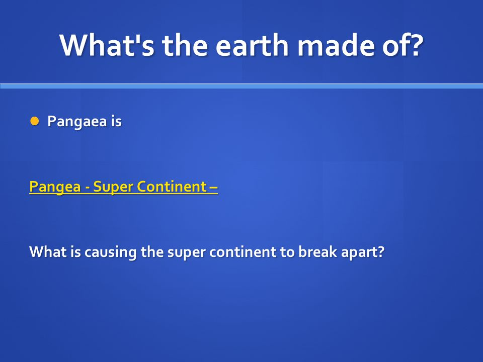What's the earth made of? Pangaea is Pangaea is Pangea - Super Continent – Pangea - Super Continent – What is causing the super continent to break apa