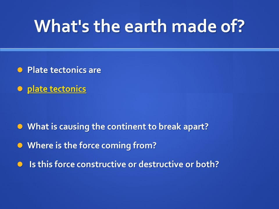 What's the earth made of? Plate tectonics are Plate tectonics are plate tectonics plate tectonics plate tectonics plate tectonics What is causing the