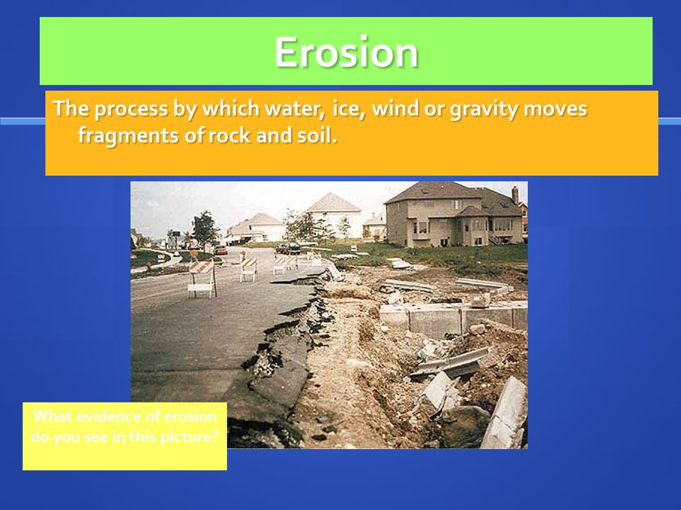 Erosion The process by which water, ice, wind or gravity moves fragments of rock and soil. What evidence of erosion do you see in this picture?