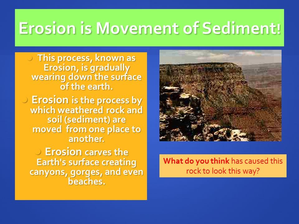 Erosion is Movement of Sediment ! This process, known as Erosion, is gradually wearing down the surface of the earth. This process, known as Erosion,