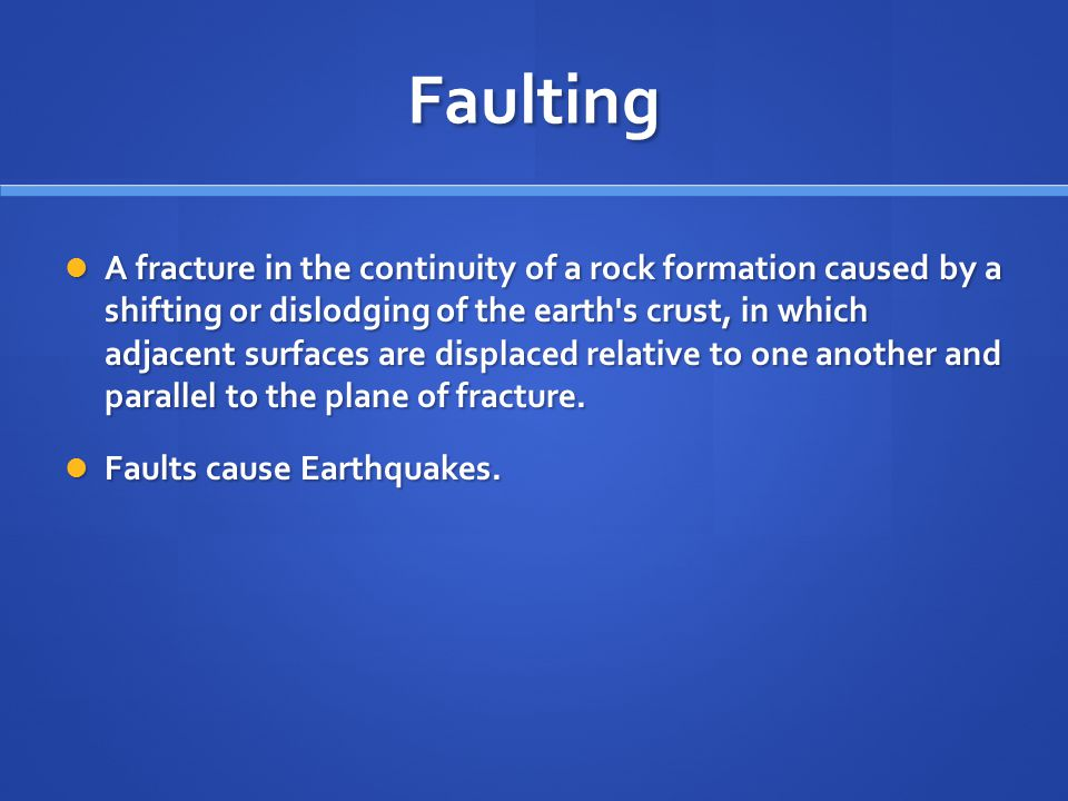 Faulting A fracture in the continuity of a rock formation caused by a shifting or dislodging of the earth's crust, in which adjacent surfaces are disp