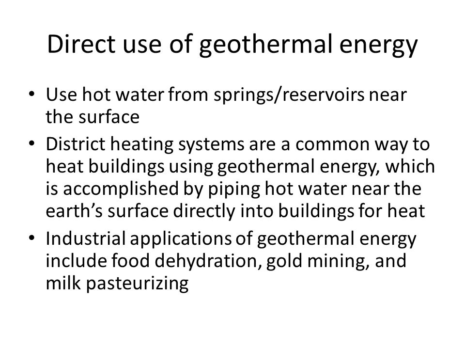 Direct use of geothermal energy Use hot water from springs/reservoirs near the surface District heating systems are a common way to heat buildings using geothermal energy, which is accomplished by piping hot water near the earth's surface directly into buildings for heat Industrial applications of geothermal energy include food dehydration, gold mining, and milk pasteurizing