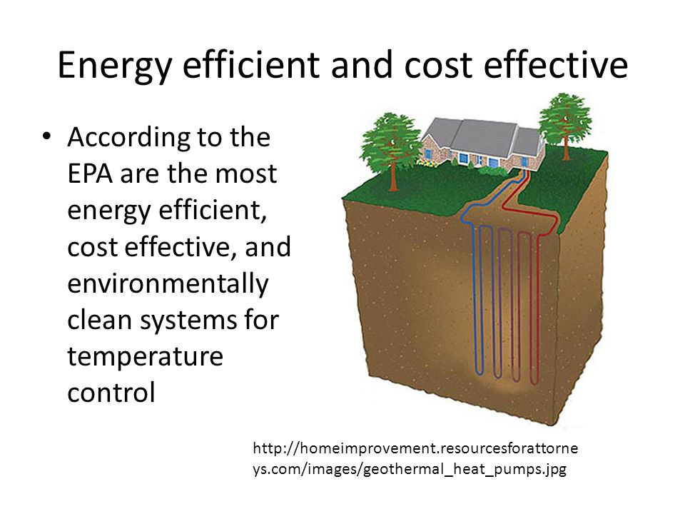 Energy efficient and cost effective According to the EPA are the most energy efficient, cost effective, and environmentally clean systems for temperature control http://homeimprovement.resourcesforattorne ys.com/images/geothermal_heat_pumps.jpg