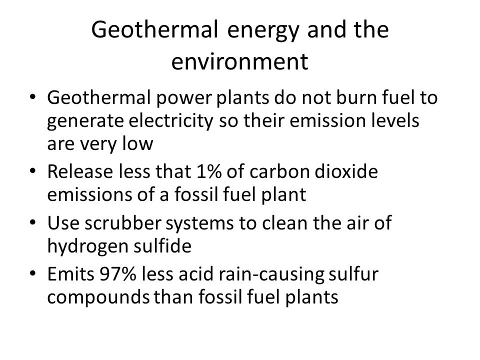 Geothermal energy and the environment Geothermal power plants do not burn fuel to generate electricity so their emission levels are very low Release less that 1% of carbon dioxide emissions of a fossil fuel plant Use scrubber systems to clean the air of hydrogen sulfide Emits 97% less acid rain-causing sulfur compounds than fossil fuel plants