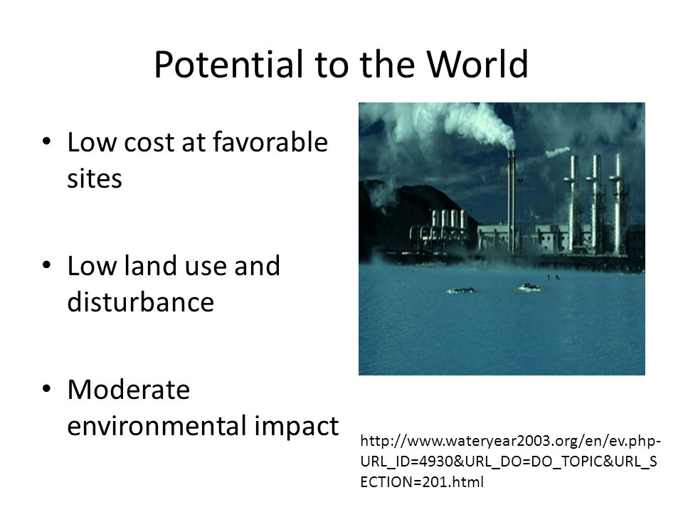 Potential to the World Low cost at favorable sites Low land use and disturbance Moderate environmental impact http://www.wateryear2003.org/en/ev.php- URL_ID=4930&URL_DO=DO_TOPIC&URL_S ECTION=201.html