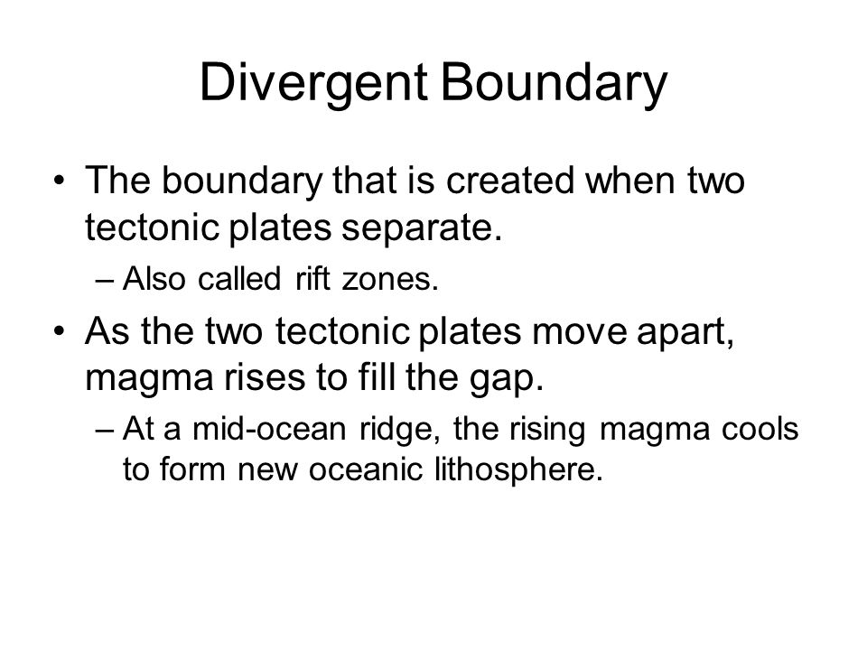 Divergent Boundary The boundary that is created when two tectonic plates separate. –Also called rift zones. As the two tectonic plates move apart, mag