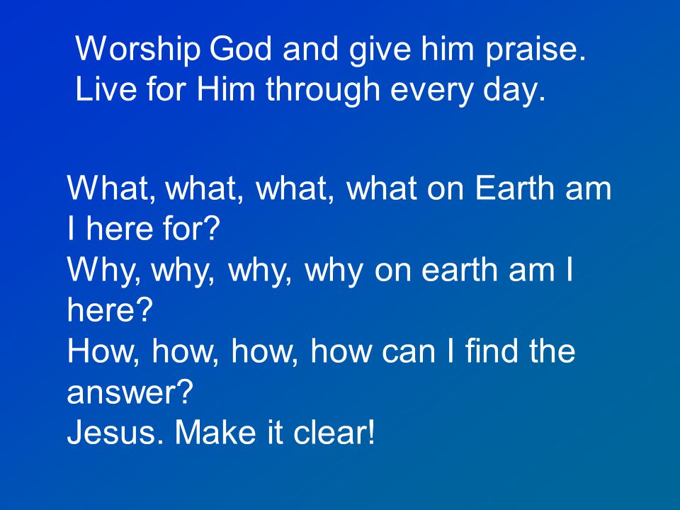 Worship God and give him praise. Live for Him through every day. What, what, what, what on Earth am I here for? Why, why, why, why on earth am I here?