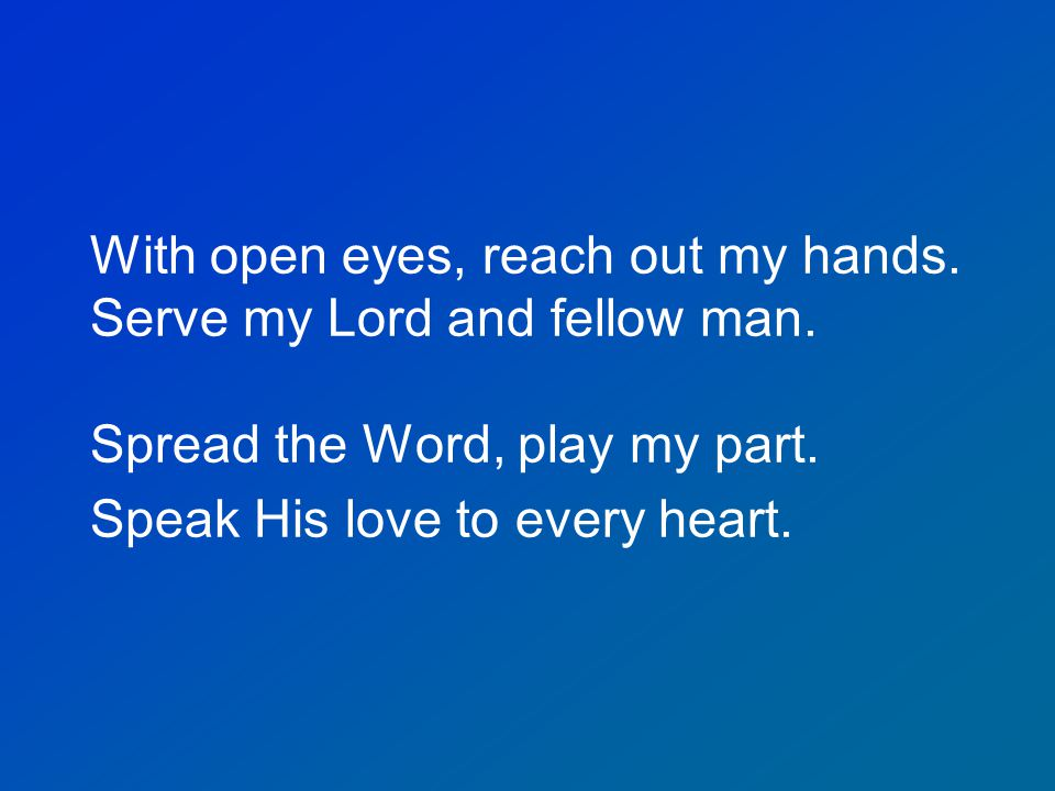 With open eyes, reach out my hands. Serve my Lord and fellow man. Spread the Word, play my part. Speak His love to every heart.