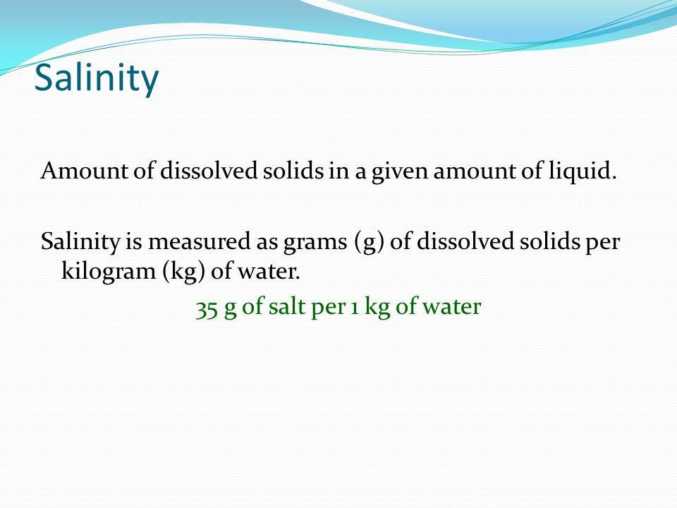 Salinity Amount of dissolved solids in a given amount of liquid. Salinity is measured as grams (g) of dissolved solids per kilogram (kg) of water. 35