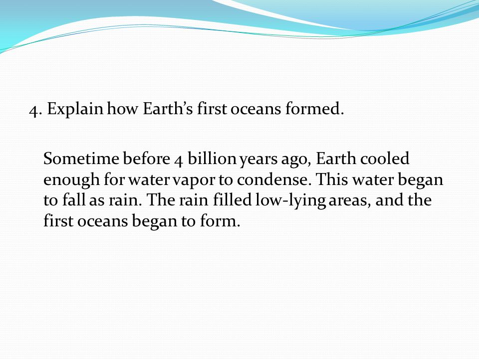 4. Explain how Earth's first oceans formed. Sometime before 4 billion years ago, Earth cooled enough for water vapor to condense. This water began to