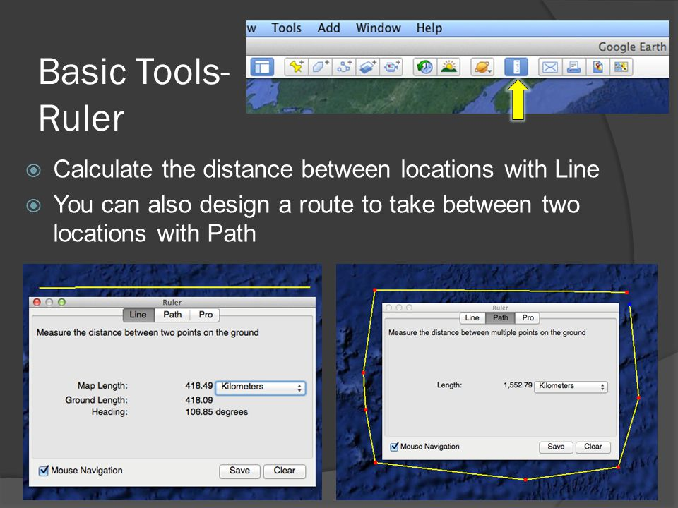 Basic Tools- Ruler  Calculate the distance between locations with Line  You can also design a route to take between two locations with Path