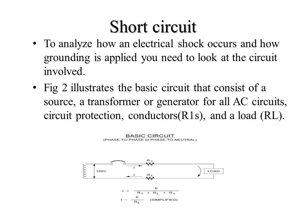 To analyze how an electrical shock occurs and how grounding is applied you need to look at the circuit involved. Fig 2 illustrates the basic circuit t