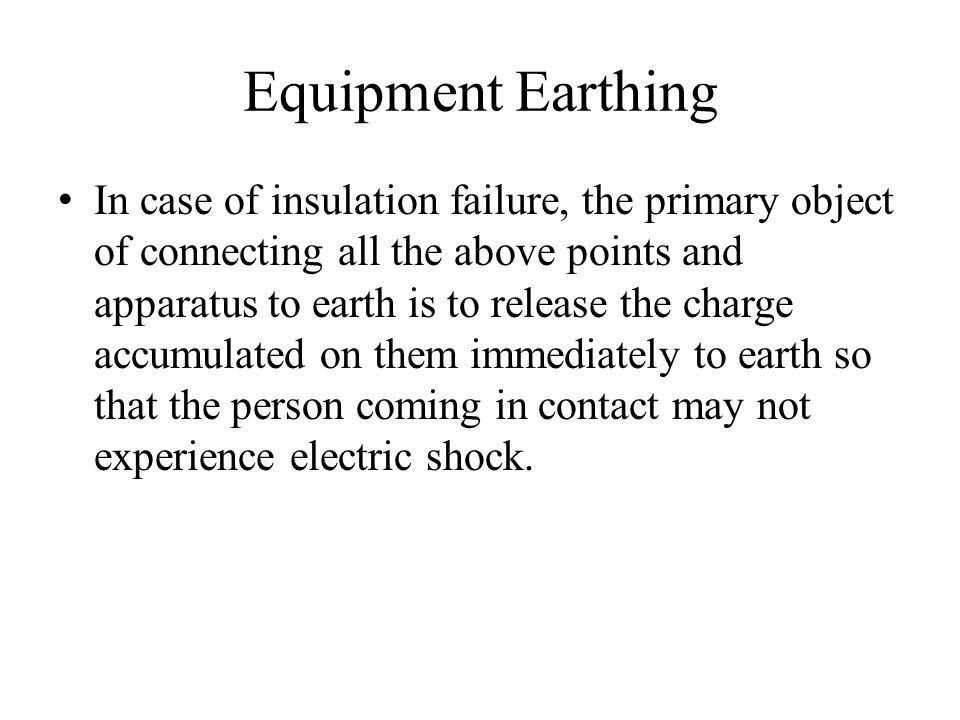 Equipment Earthing In case of insulation failure, the primary object of connecting all the above points and apparatus to earth is to release the charg