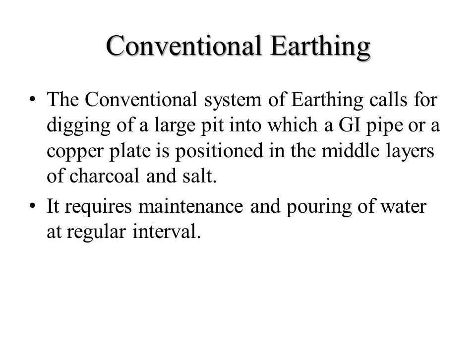 Conventional Earthing The Conventional system of Earthing calls for digging of a large pit into which a GI pipe or a copper plate is positioned in the