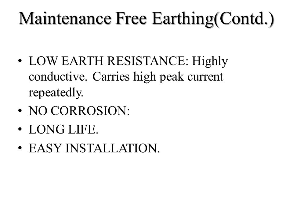 Maintenance Free Earthing(Contd.) LOW EARTH RESISTANCE: Highly conductive. Carries high peak current repeatedly. NO CORROSION: LONG LIFE. EASY INSTALL