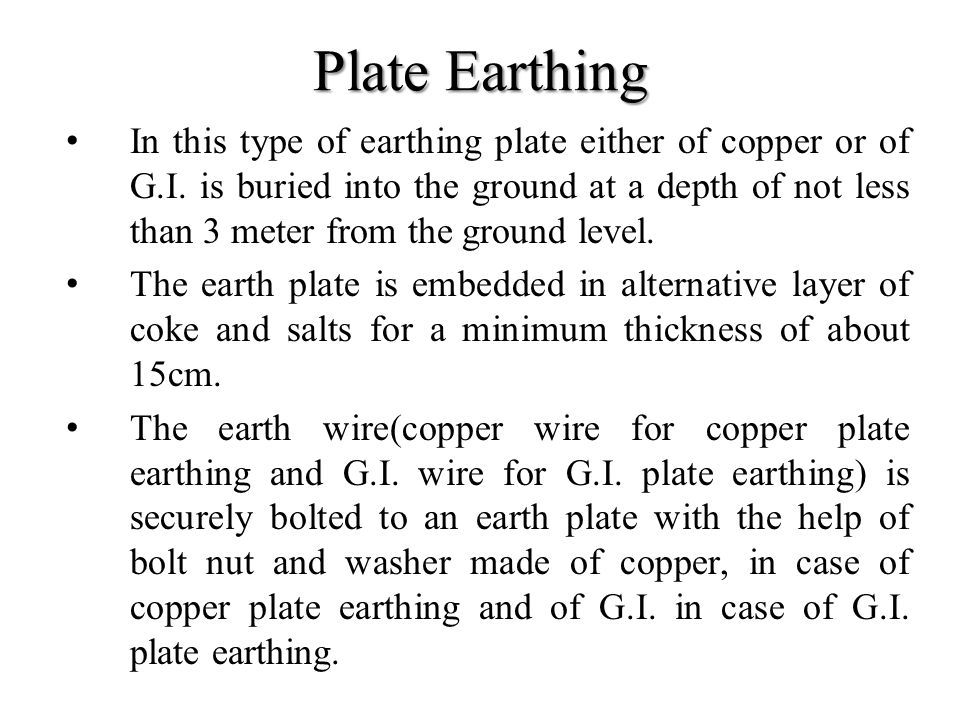 Plate Earthing In this type of earthing plate either of copper or of G.I. is buried into the ground at a depth of not less than 3 meter from the groun