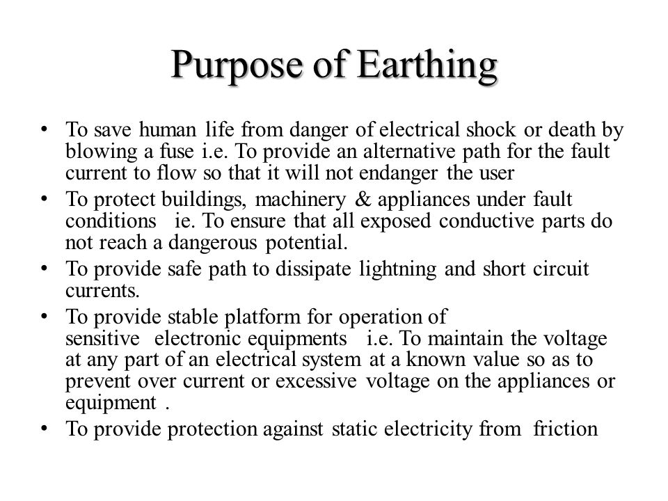 Purpose of Earthing To save human life from danger of electrical shock or death by blowing a fuse i.e. To provide an alternative path for the fault cu