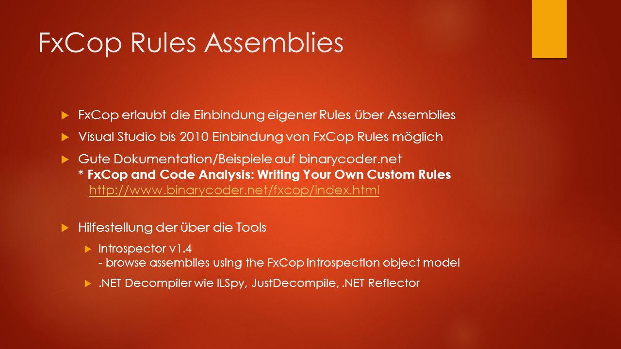 FxCop Rules Assemblies  FxCop erlaubt die Einbindung eigener Rules über Assemblies  Visual Studio bis 2010 Einbindung von FxCop Rules möglich  Gute Dokumentation/Beispiele auf binarycoder.net * FxCop and Code Analysis: Writing Your Own Custom Rules http://www.binarycoder.net/fxcop/index.htmlhttp://www.binarycoder.net/fxcop/index.html  Hilfestellung der über die Tools  Introspector v1.4 - browse assemblies using the FxCop introspection object model .NET Decompiler wie ILSpy, JustDecompile,.NET Reflector