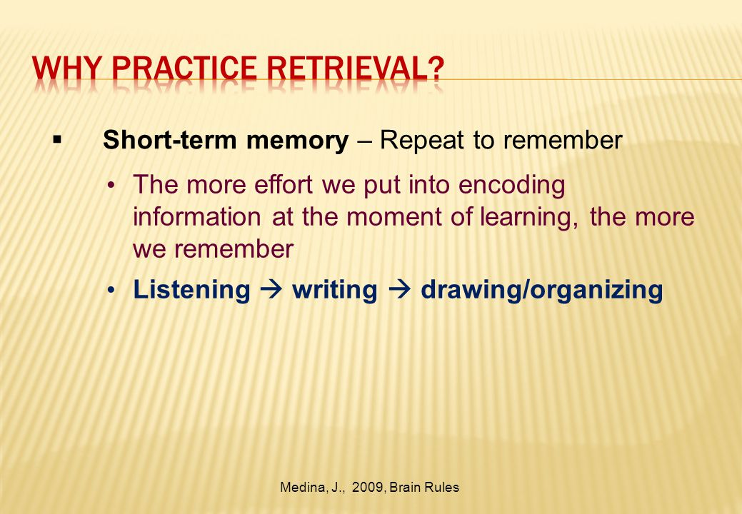 Short-term memory – Repeat to remember The more effort we put into encoding information at the moment of learning, the more we remember Listening  writing  drawing/organizing Medina, J., 2009, Brain Rules