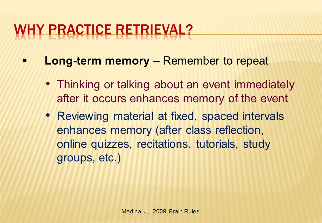  Long-term memory – Remember to repeat Thinking or talking about an event immediately after it occurs enhances memory of the event Reviewing material at fixed, spaced intervals enhances memory (after class reflection, online quizzes, recitations, tutorials, study groups, etc.) Medina, J., 2009, Brain Rules