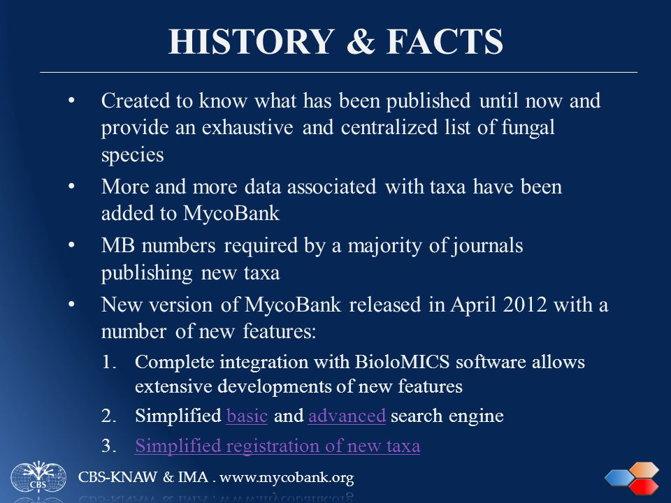 HISTORY & FACTS Created to know what has been published until now and provide an exhaustive and centralized list of fungal species More and more data associated with taxa have been added to MycoBank MB numbers required by a majority of journals publishing new taxa New version of MycoBank released in April 2012 with a number of new features: 1.Complete integration with BioloMICS software allows extensive developments of new features 2.Simplified basic and advanced search enginebasicadvanced 3.Simplified registration of new taxaSimplified registration of new taxa