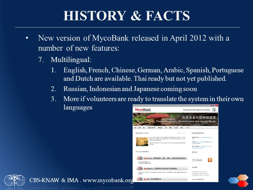 HISTORY & FACTS New version of MycoBank released in April 2012 with a number of new features: 7.Multilingual: 1.English, French, Chinese, German, Arabic, Spanish, Portuguese and Dutch are available.