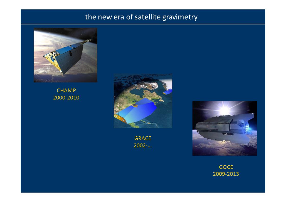 CHAMP 2000‐2010 GRACE 2002‐… GOCE 2009‐2013 the new era of satellite gravimetry