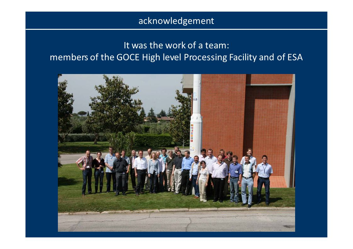 acknowledgement It was the work of a team: members of the GOCE High level Processing Facility and of ESA