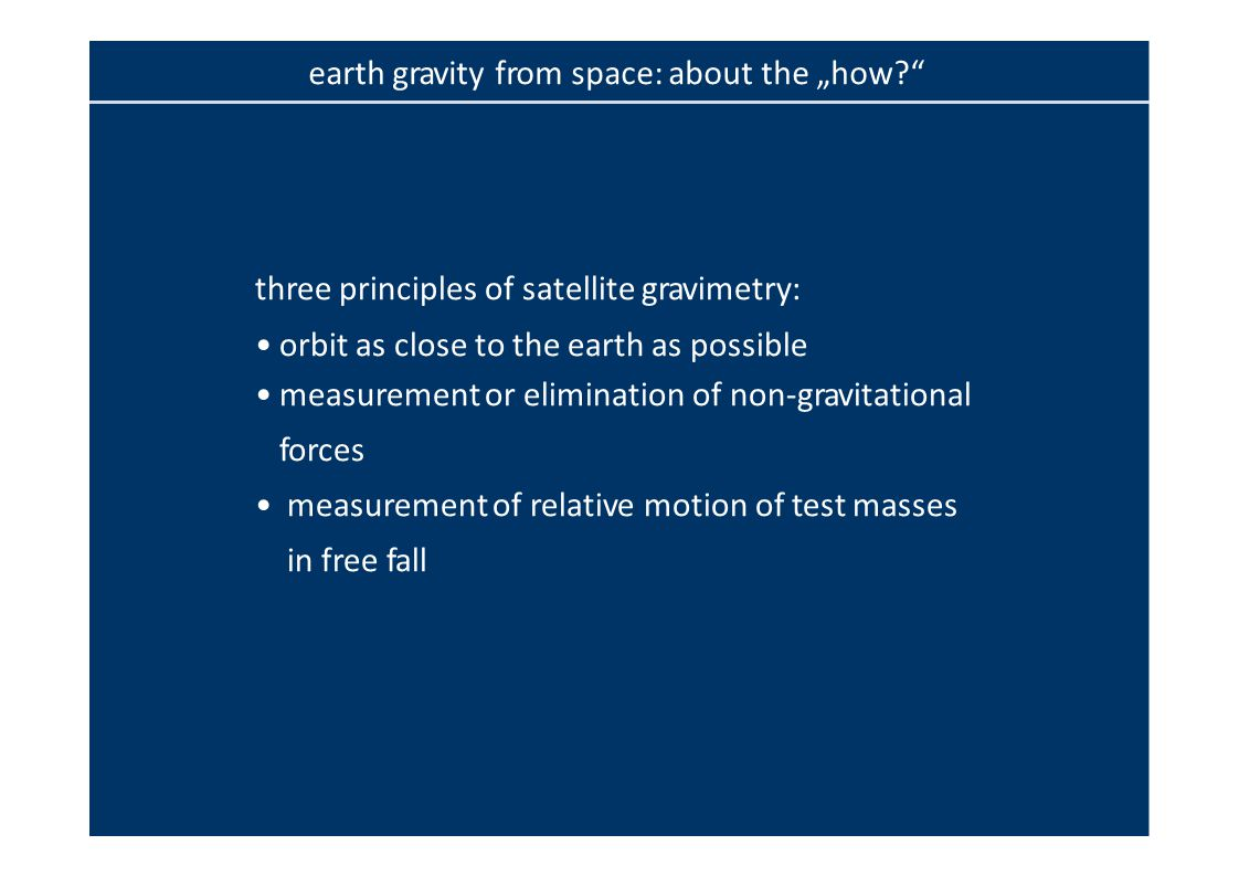 "earth gravity from space: about the ""how? three principles of satellite gravimetry: orbit as close to the earth as possible measurement or elimination of non‐gravitational forces measurement of relative motion of test masses in free fall"