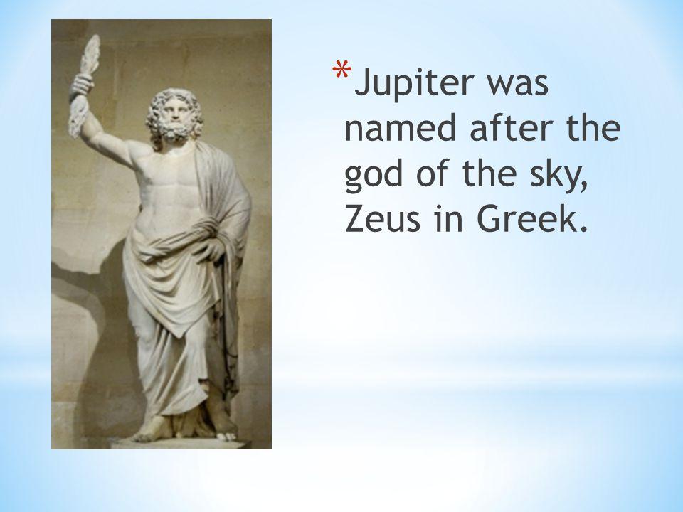 * Jupiter was named after the god of the sky, Zeus in Greek.