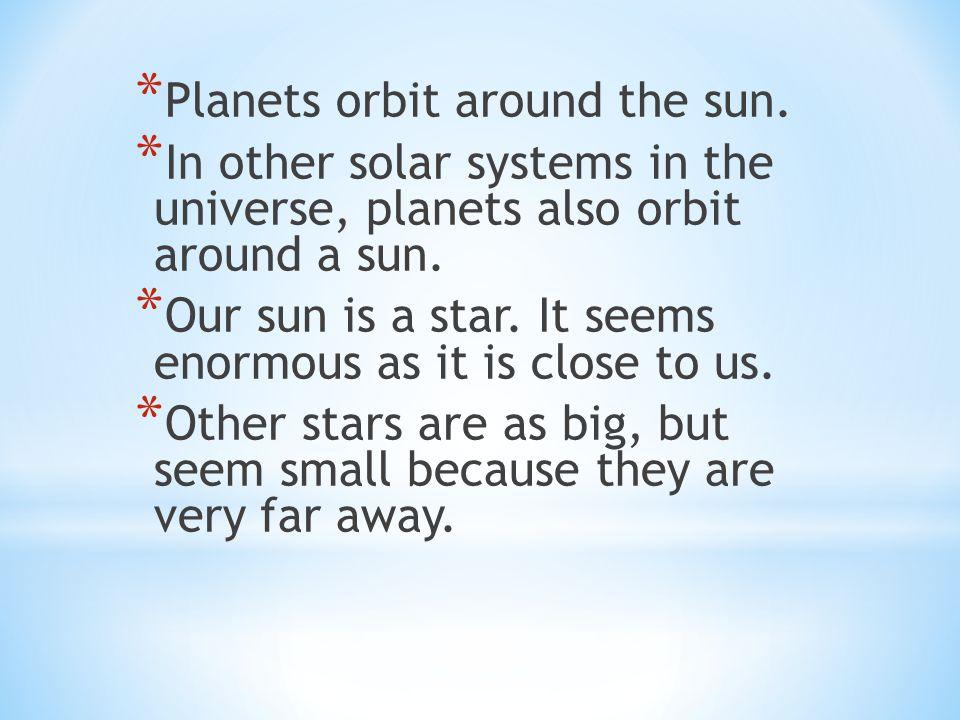 * Planets orbit around the sun.