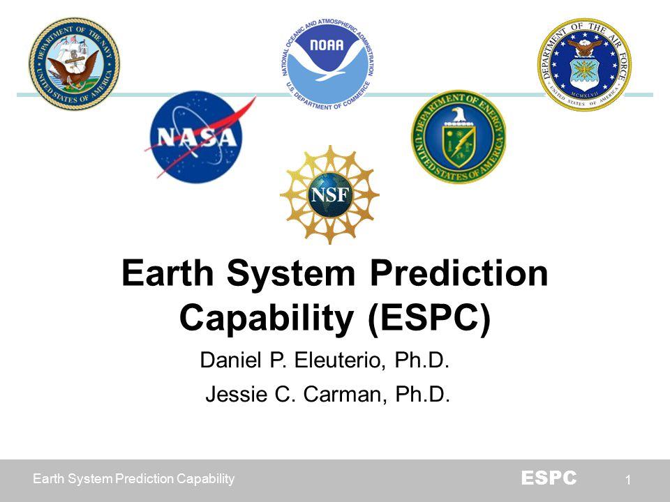 Earth System Prediction Capability ESPC 1 Earth System Prediction Capability (ESPC) Daniel P. Eleuterio, Ph.D. Jessie C. Carman, Ph.D.