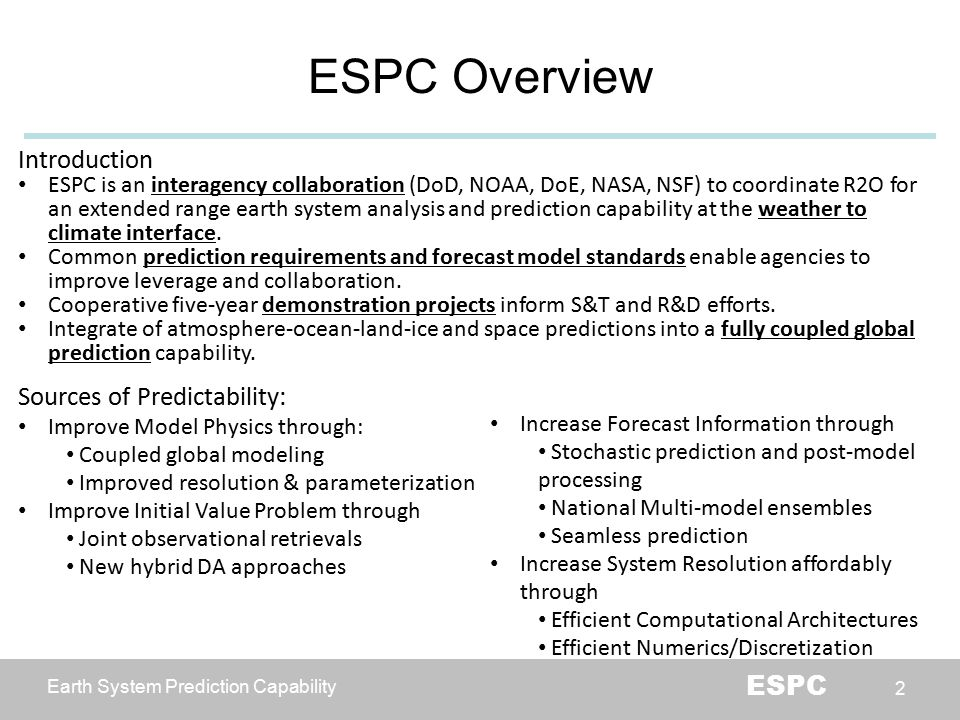 Earth System Prediction Capability ESPC 2 ESPC Overview Introduction ESPC is an interagency collaboration (DoD, NOAA, DoE, NASA, NSF) to coordinate R2O for an extended range earth system analysis and prediction capability at the weather to climate interface.