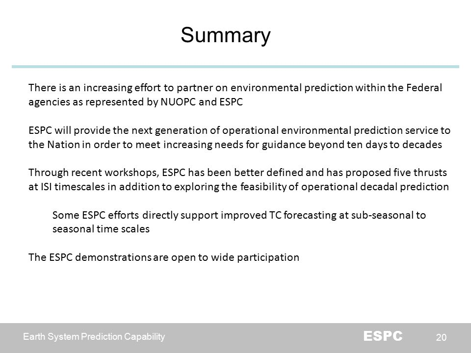 Earth System Prediction Capability ESPC 20 20 Summary There is an increasing effort to partner on environmental prediction within the Federal agencies as represented by NUOPC and ESPC ESPC will provide the next generation of operational environmental prediction service to the Nation in order to meet increasing needs for guidance beyond ten days to decades Through recent workshops, ESPC has been better defined and has proposed five thrusts at ISI timescales in addition to exploring the feasibility of operational decadal prediction Some ESPC efforts directly support improved TC forecasting at sub-seasonal to seasonal time scales The ESPC demonstrations are open to wide participation