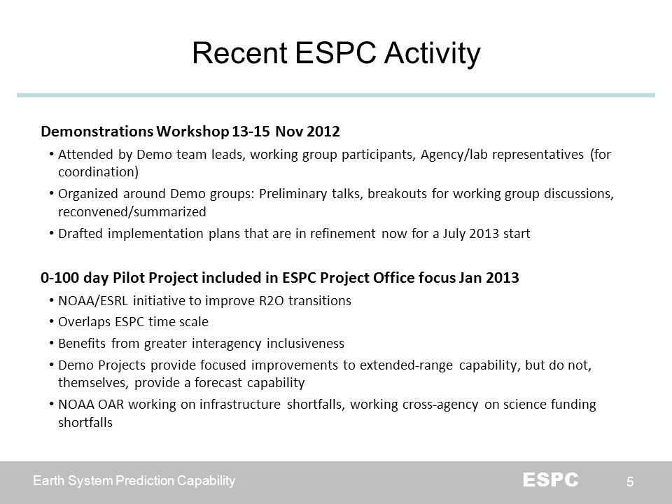 Earth System Prediction Capability ESPC 5 Recent ESPC Activity Demonstrations Workshop 13-15 Nov 2012 Attended by Demo team leads, working group participants, Agency/lab representatives (for coordination) Organized around Demo groups: Preliminary talks, breakouts for working group discussions, reconvened/summarized Drafted implementation plans that are in refinement now for a July 2013 start 0-100 day Pilot Project included in ESPC Project Office focus Jan 2013 NOAA/ESRL initiative to improve R2O transitions Overlaps ESPC time scale Benefits from greater interagency inclusiveness Demo Projects provide focused improvements to extended-range capability, but do not, themselves, provide a forecast capability NOAA OAR working on infrastructure shortfalls, working cross-agency on science funding shortfalls