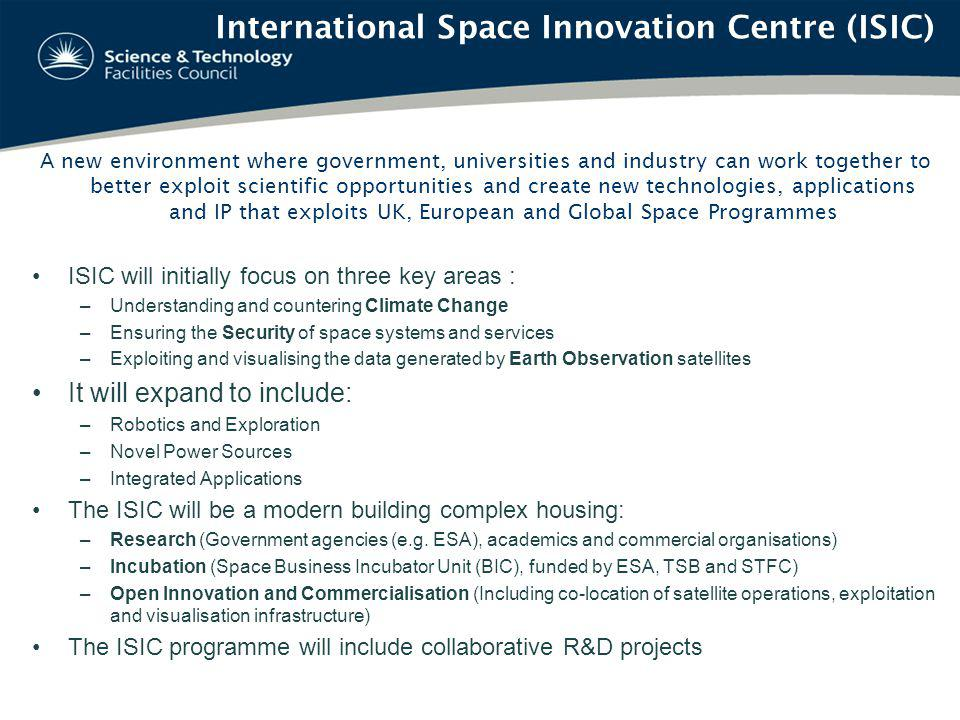 A new environment where government, universities and industry can work together to better exploit scientific opportunities and create new technologies, applications and IP that exploits UK, European and Global Space Programmes ISIC will initially focus on three key areas : –Understanding and countering Climate Change –Ensuring the Security of space systems and services –Exploiting and visualising the data generated by Earth Observation satellites It will expand to include: –Robotics and Exploration –Novel Power Sources –Integrated Applications The ISIC will be a modern building complex housing: –Research (Government agencies (e.g.