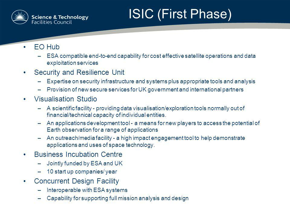 ISIC (First Phase) EO Hub –ESA compatible end-to-end capability for cost effective satellite operations and data exploitation services Security and Resilience Unit –Expertise on security infrastructure and systems plus appropriate tools and analysis –Provision of new secure services for UK government and international partners Visualisation Studio –A scientific facility - providing data visualisation/exploration tools normally out of financial/technical capacity of individual entities.